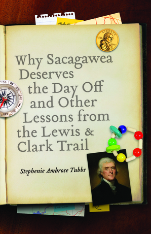 Why Sacagawea Deserves the Day Off and Other Lessons from the Lewis and Clark Trail